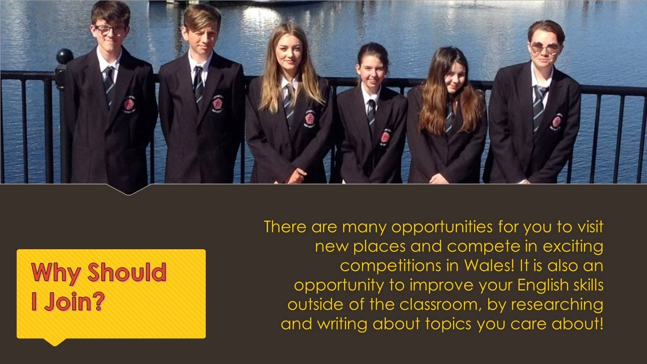 There are many opportunities for you to visit new places and compete in exciting competitions in Wales! It is also an opportunity to improve your English skills outside of the classroom, by researching and writing about topics you care about!